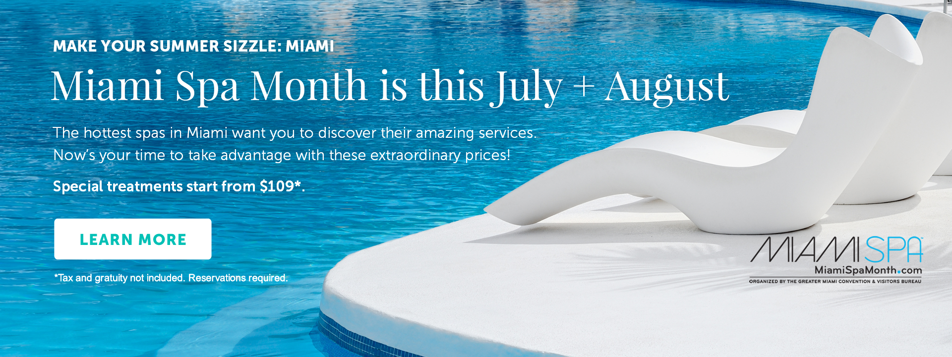 Make Your Summer Sizzle: Miami. The hottest spas in Miami want you to discover their amazing services - Now's your time to take advantage with these extraordinary prices! Special treatments start from $109*. Tax and gratuity not included. Reservations required.