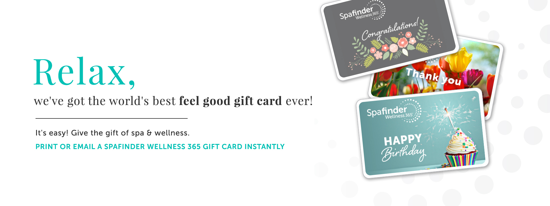 Relax, we've got the world's best feel good gift card ever! Print or email a Spafinder Wellness 365 gift card instantly. Shop Gift Cards.